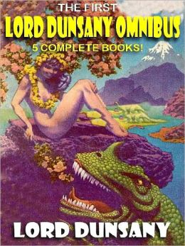 The First Lord Dunsany Omnibus: Five Complete Books