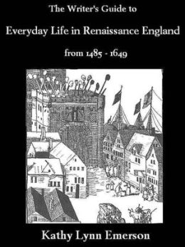 The Writer's Guide to Everyday Life in Renaissance England from 1485-1649