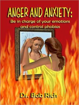 Anger and Anxiety: Be in Charge of Your Emotions and Control Phobias
