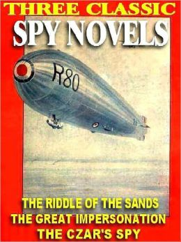 Three Classic Spy Novels: Riddle of the Sands; The Great Impersonation; The Czar's Spy