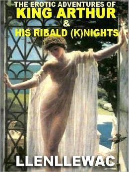 The Erotic Adventures of King Arthur and His Most Ribald (K)nights