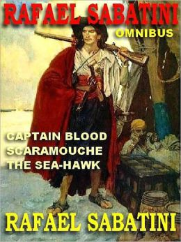 The Rafael Sabatini Omnibus: Captain Blood; Scaramouche; The Sea-Hawk