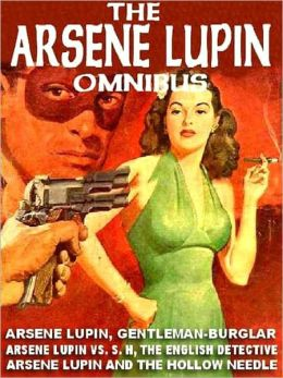 The Arsene Lupin Omnibus: Arsene Lupin, Gentleman Burglar; Arsene Lupin versus S.H., the English Detective; The Hollow Needle
