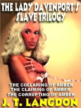 The Lady Davenport's Slave Trilogy: The Collaring of Amber; The Claiming of Amber; The Corrupting of Amber