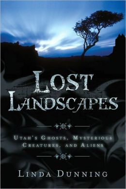Lost Landscapes: Utah's Ghosts, Mysterious Creatures, and Aliens