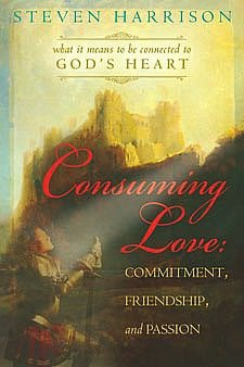 Consuming Love: Commitment, Friendship, and Passion: What It Means to Be Connected to God's Heart