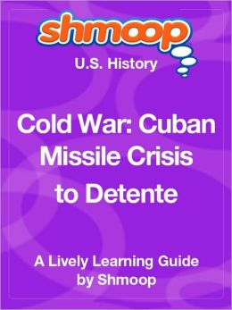 Cold War: Cuban Missile Crisis to Detente - Shmoop US History Guide