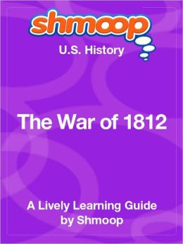 The War of 1812 - Shmoop US History Guide