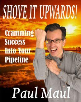 Shove It Upwards! A Mr. Paul Maul Book