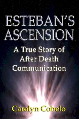 Esteban's Ascension: A True Story of After Death Communication