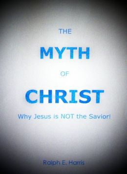 The Myth of Christ, Why Jesus is NOT the Savior.