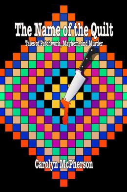 The Name of the Quilt: Tales of Patchwork, Mayhem, and Murder