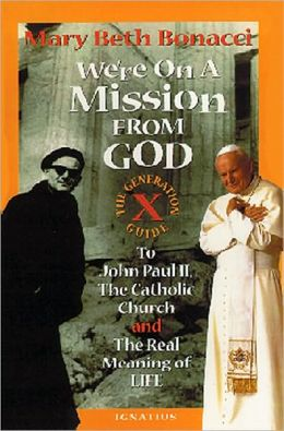 We're on a Mission from God: The Generation X Guide to John Paul II and the Real Meaning of Life
