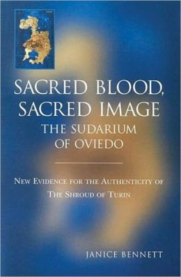 Sacred Blood Sacred Image: The Sudarium of Oviedo: New Evidence for the Authenticity of the Shroud of Turin