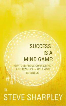 Success Is A Mind Game: How To Improve Consistency And Results In Golf And Business