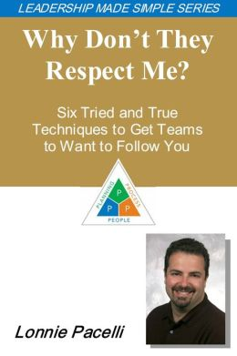 The Leadership Made Simple Series: Why Don't They Respect Me? Six Tried and True Techniques to Get Teams to Want to Follow You
