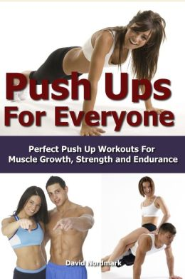 The Ultimate Guide To Push Ups: Perfect Push Up Workouts For Muscle Growth, Strength and Endurance