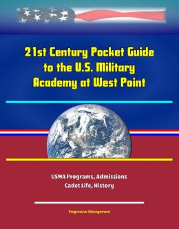 21st Century Pocket Guide to the U.S. Military Academy at West Point: USMA Programs, Admissions, Cadet Life, History