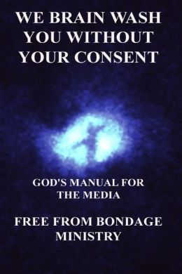 We Brain Wash You Without Your Consent. God's Manual For The Media.