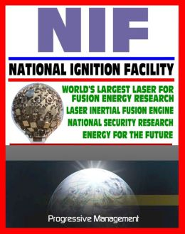 21st Century Essential Guide to NIF: National Ignition Facility - Laser Inertial Confinement Nuclear Fusion for Energy Research and National Security, LIFE Power Concept