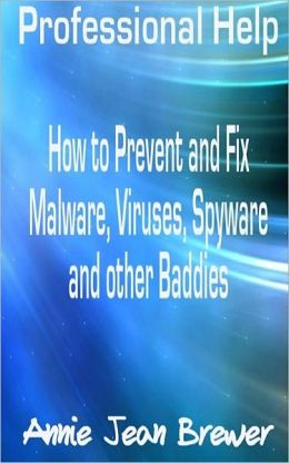 Professional Help: How to Prevent and Fix Malware, Viruses, Spyware and Other Baddies