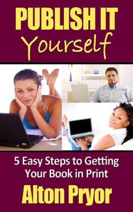 Publish It Yourself: Five Easy Steps to Getting Your Book in Print