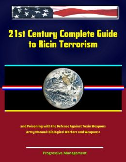 21st Century Complete Guide to Ricin Terrorism and Poisoning with the Defense Against Toxin Weapons Army Manual (Biological Warfare and Weapons)