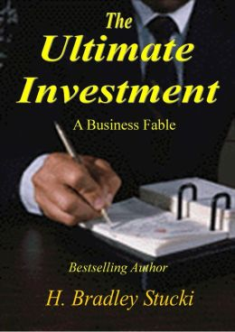 The Ultimate Investment; Achieve Lifes Highest Returns; A Business Fable