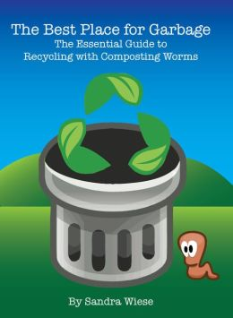 The Best Place for Garbage: The Essential Guide to Recycling with Composting Worms