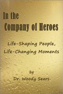 In the Company of Heroes: Life-Shaping People, Life-Changing Moments