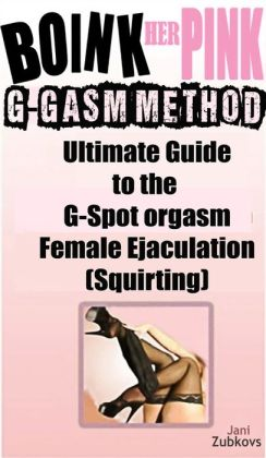 Boink Her Pink: Guide to the Female G-spot Orgasm (G-gasms), Female Ejaculation (Squirting) and Total Sexual Satisfaction (A Happy Wife is a Happy Life)