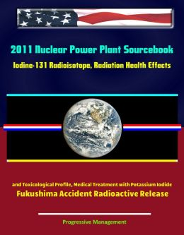 2011 Nuclear Power Plant Sourcebook: Iodine-131 Radioisotope, Radiation Health Effects and Toxicological Profile, Medical Treatment with Potassium Iodide, Fukushima Accident Radioactive Release