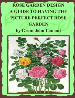 Rose Garden Design: A Guide to Having the Picture Perfect Rose Garden