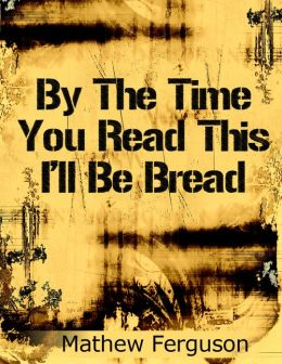 By The Time You Read This I'll Be Bread