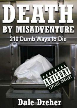 Death by Misadventure: 210 Dumb Ways to Die