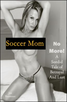 Soccer Mom No More! A Sordid Tale of Betrayal and Lust