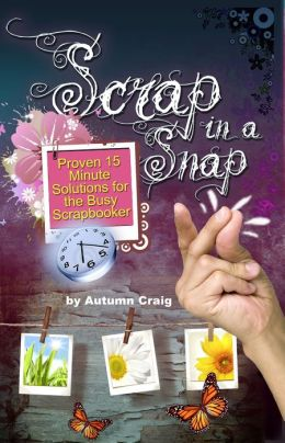 Scrap in a Snap: Proven 15 Minute Solutions for the Busy Scrapbooker