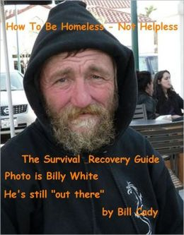 How To Live Homeless: Not Helpless: The Survival & Recovery Guide