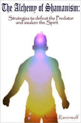 The Alchemy of Shamanism: Strategies to defeat the Predator and awaken the spirit