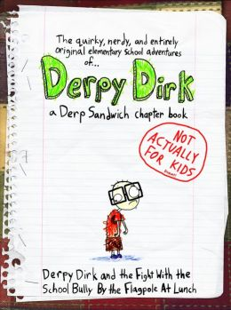 Derpy Dirk and the Fight With the School Bully by the Flagpole at Lunch -- A (NOT FOR KIDS) Derp Sandwich Chapter Book