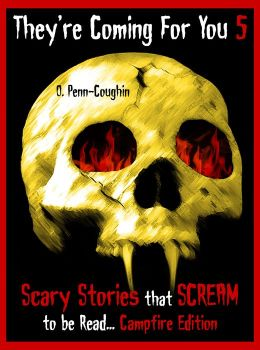 They're Coming For You 5: Scary Stories that Scream to be Read... Campfire Edition