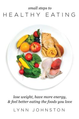 Small Steps to Healthy Eating: Lose Weight, Have More Energy, Feel Better Eating the Foods You Love