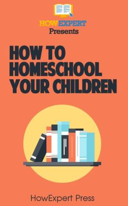 How To Homeschool Your Children: Your Step-By-Step Guide To Homeschooling Your Children