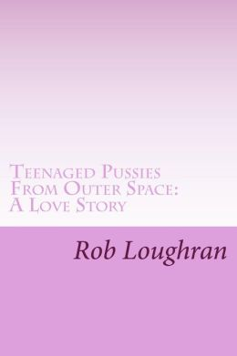 Teenaged Pussies From Outer Space: A Love Story