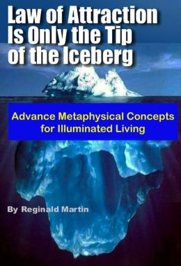 Law of Attraction is only the tip of the Iceberg: Advanced Metaphysical Concepts for Illuminated Living