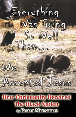 Everything Was Going So Well..., Then We Found Jesus: How Christianity Deceived The Black Nation