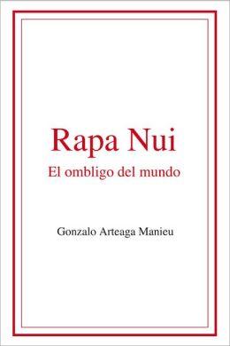 Rapa Nui. El ombligo del mundo.