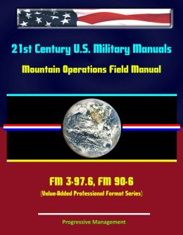 21st Century U.S. Military Manuals: Mountain Operations Field Manual - FM 3-97.6, FM 90-6 (Value-Added Professional Format Series)