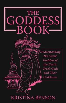 The Goddess Book: Understanding the Greek Goddesses of the Earth