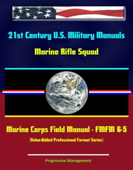 21st Century U.S. Military Manuals: Marine Rifle Squad Marine Corps Field Manual - FMFM 6-5 (Value-Added Professional Format Series)